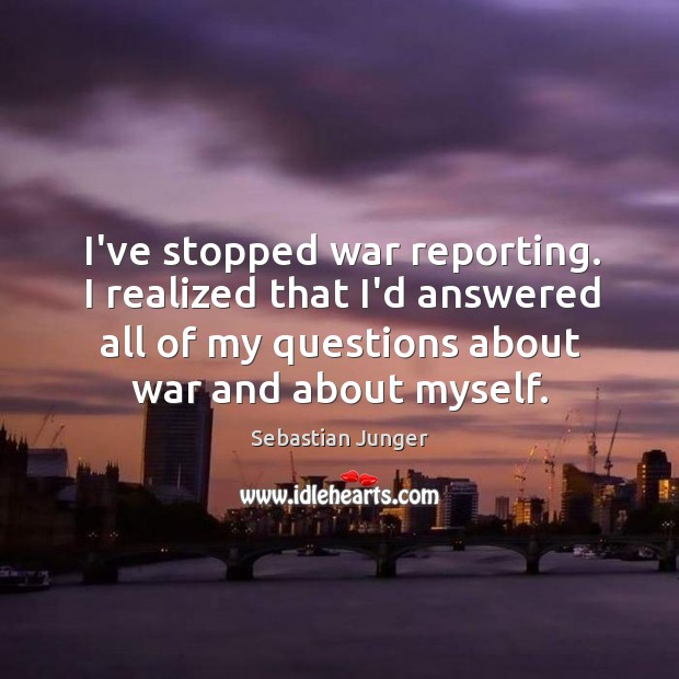 I've stopped war reporting. I realized that I'd answered all of my Sebastian Junger Picture Quote