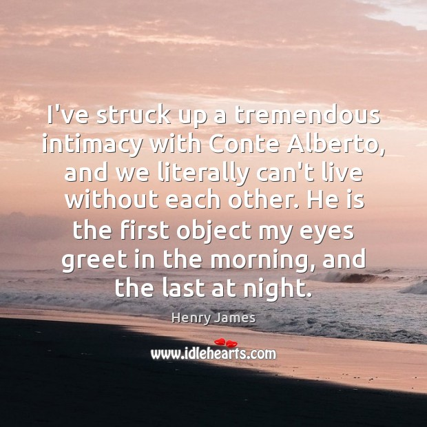 I've struck up a tremendous intimacy with Conte Alberto, and we literally Henry James Picture Quote