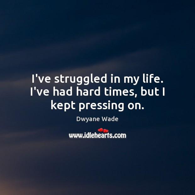 I've struggled in my life. I've had hard times, but I kept pressing on. Image