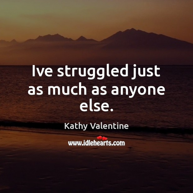 Ive struggled just as much as anyone else. Kathy Valentine Picture Quote