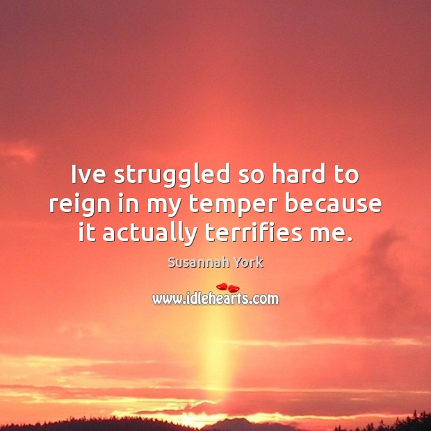 Ive struggled so hard to reign in my temper because it actually terrifies me. Image
