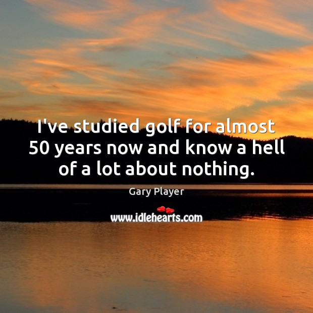I've studied golf for almost 50 years now and know a hell of a lot about nothing. Image