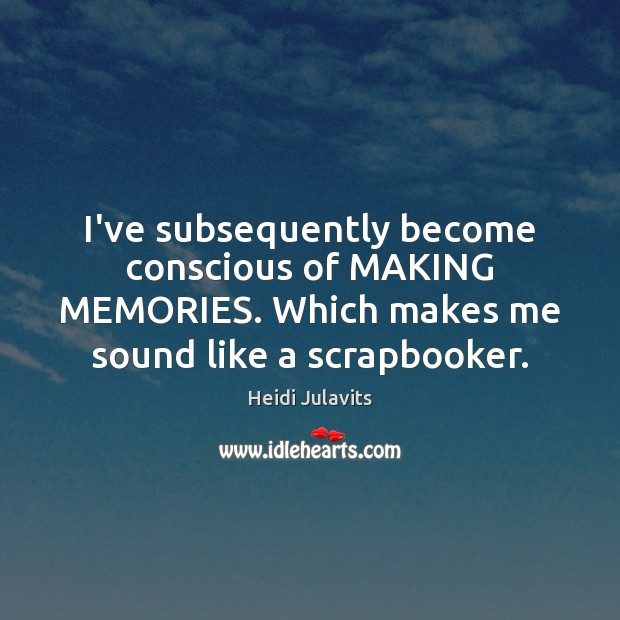 I've subsequently become conscious of MAKING MEMORIES. Which makes me sound like Image