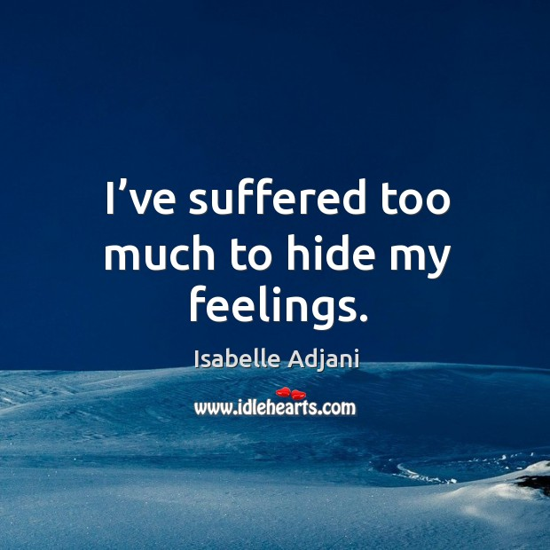 I've suffered too much to hide my feelings. Isabelle Adjani Picture Quote