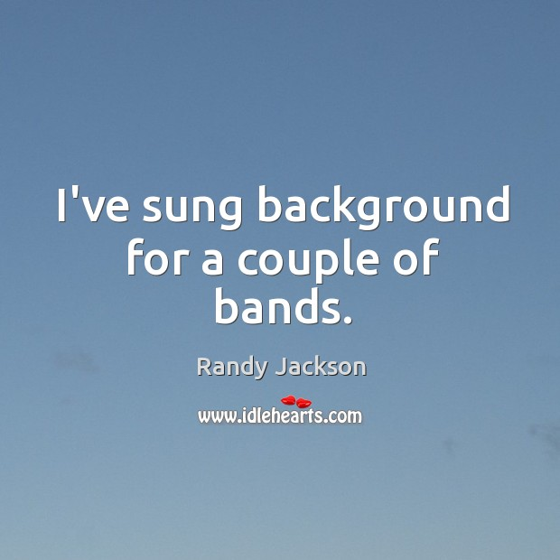 I've sung background for a couple of bands. Randy Jackson Picture Quote