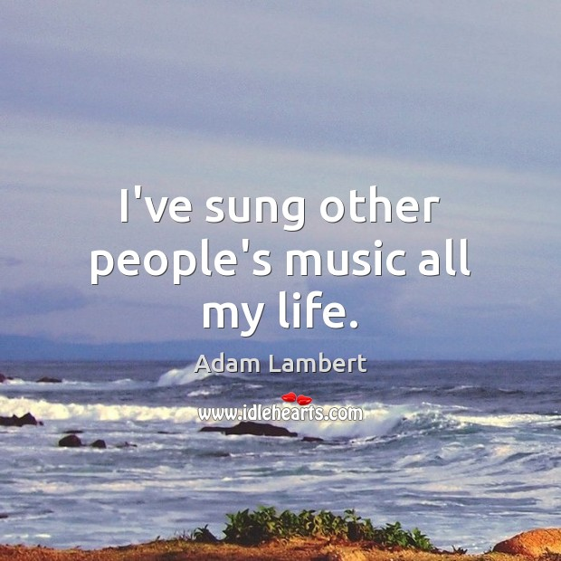 I've sung other people's music all my life. Adam Lambert Picture Quote