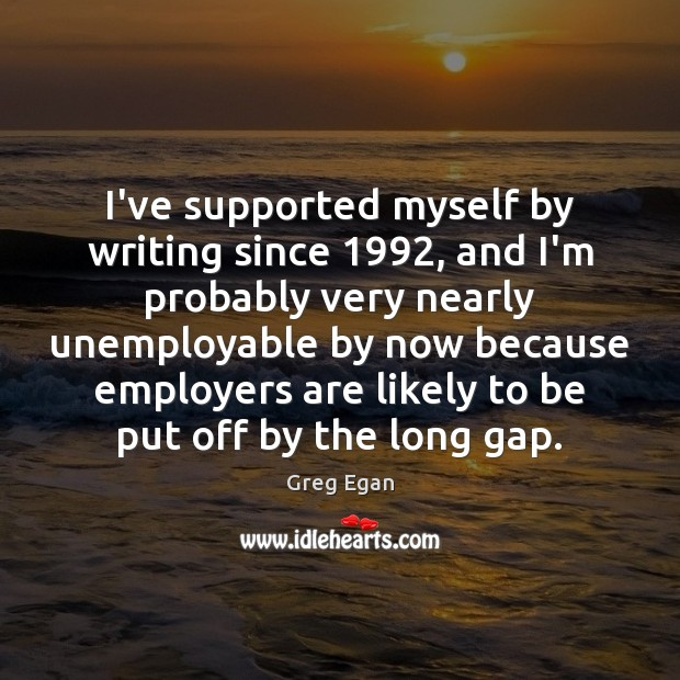 I've supported myself by writing since 1992, and I'm probably very nearly unemployable Greg Egan Picture Quote