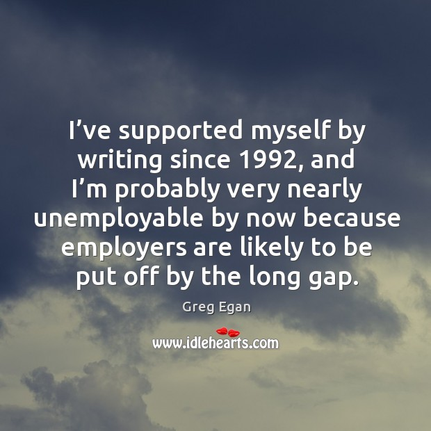 I've supported myself by writing since 1992, and I'm probably very nearly unemployable by Greg Egan Picture Quote