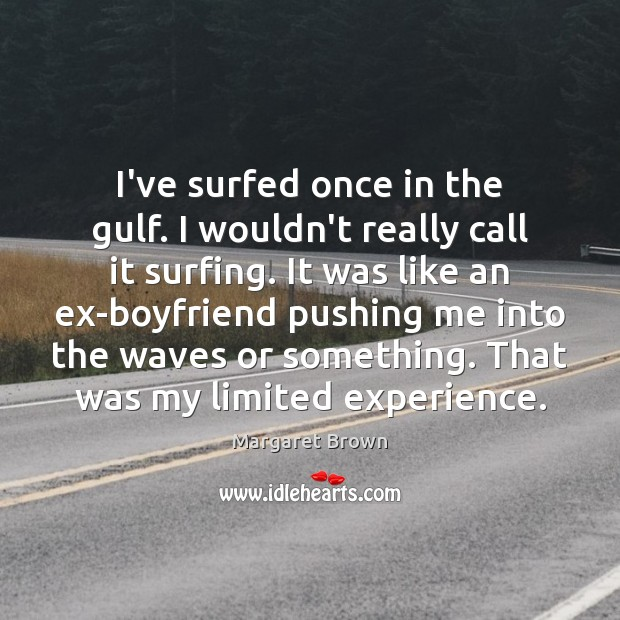 I've surfed once in the gulf. I wouldn't really call it surfing. Image