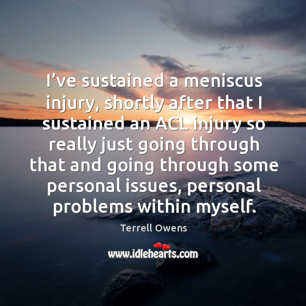 I've sustained a meniscus injury, shortly after that I sustained an acl injury so really just going Terrell Owens Picture Quote