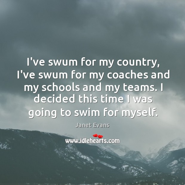 I've swum for my country, I've swum for my coaches and my Image