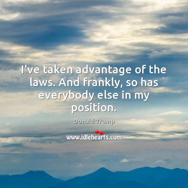 I've taken advantage of the laws. And frankly, so has everybody else in my position. Donald Trump Picture Quote