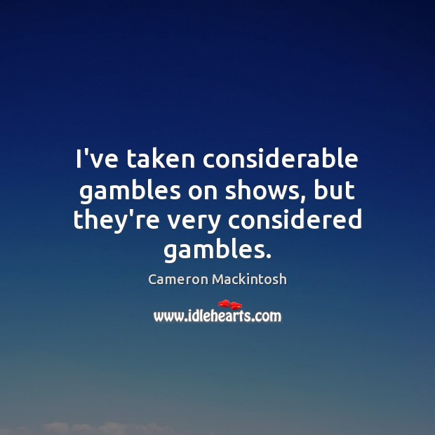 I've taken considerable gambles on shows, but they're very considered gambles. Cameron Mackintosh Picture Quote