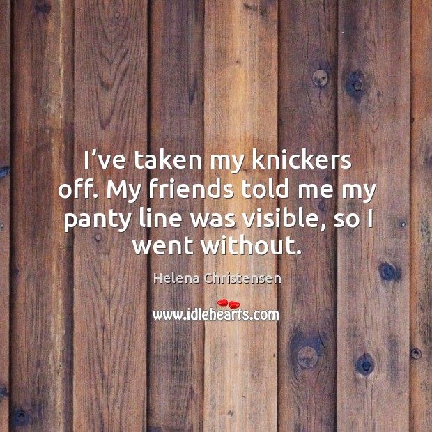 Image, I've taken my knickers off. My friends told me my panty line was visible, so I went without.