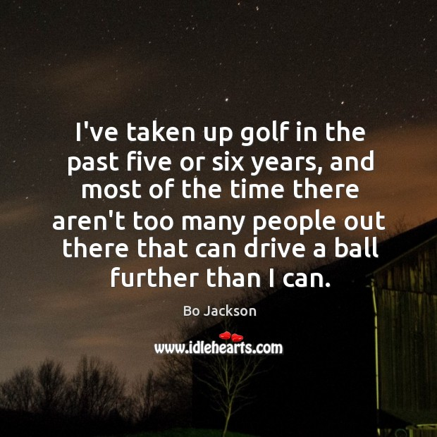 I've taken up golf in the past five or six years, and Bo Jackson Picture Quote
