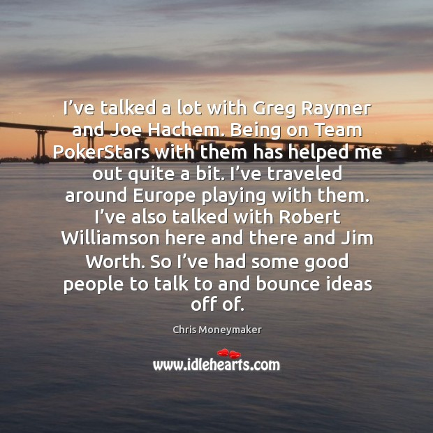 I've talked a lot with greg raymer and joe hachem. Being on team pokerstars with them has helped me out quite a bit. Chris Moneymaker Picture Quote