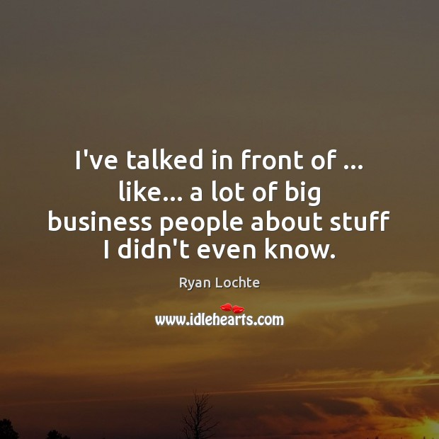 I've talked in front of … like… a lot of big business people Ryan Lochte Picture Quote