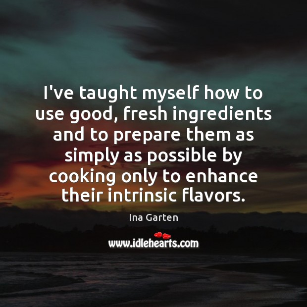 I've taught myself how to use good, fresh ingredients and to prepare Ina Garten Picture Quote