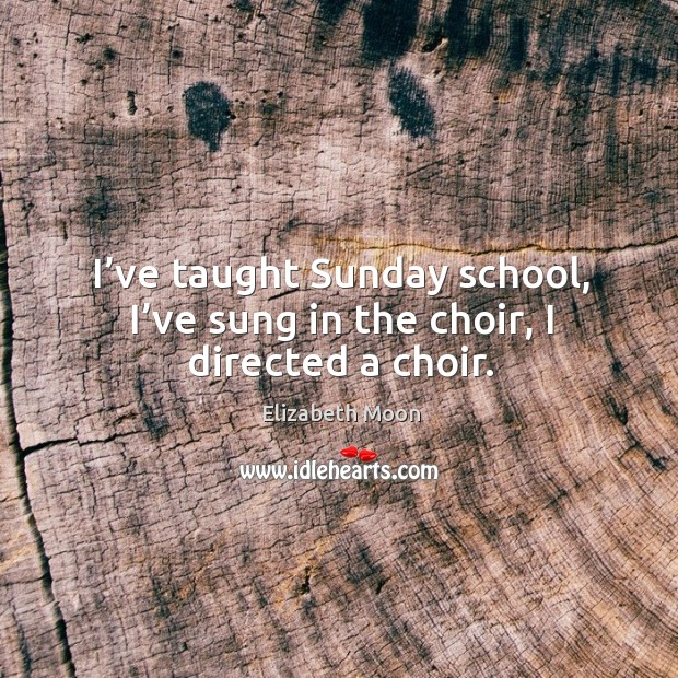 I've taught sunday school, I've sung in the choir, I directed a choir. Elizabeth Moon Picture Quote