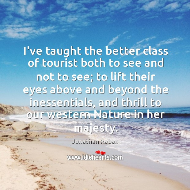I've taught the better class of tourist both to see and not Jonathan Raban Picture Quote
