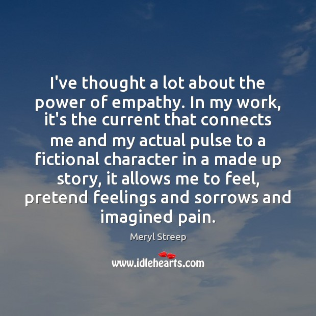 I've thought a lot about the power of empathy. In my work, Meryl Streep Picture Quote