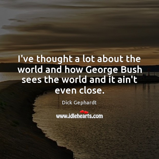 Image, I've thought a lot about the world and how George Bush sees