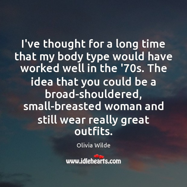 I've thought for a long time that my body type would have Olivia Wilde Picture Quote