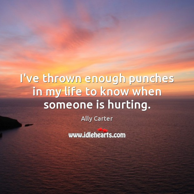 I've thrown enough punches in my life to know when someone is hurting. Image