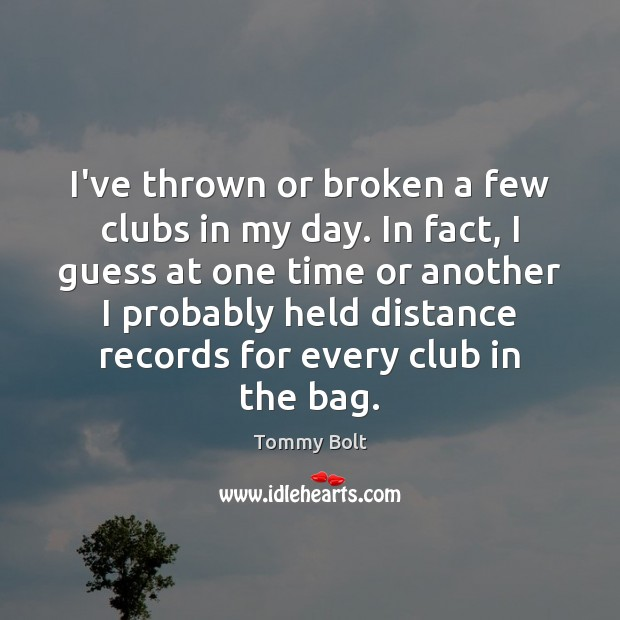 I've thrown or broken a few clubs in my day. In fact, Image