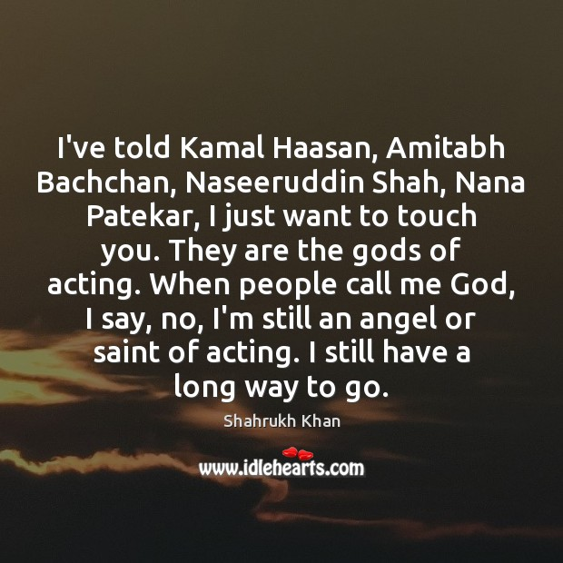 I've told Kamal Haasan, Amitabh Bachchan, Naseeruddin Shah, Nana Patekar, I just Shahrukh Khan Picture Quote