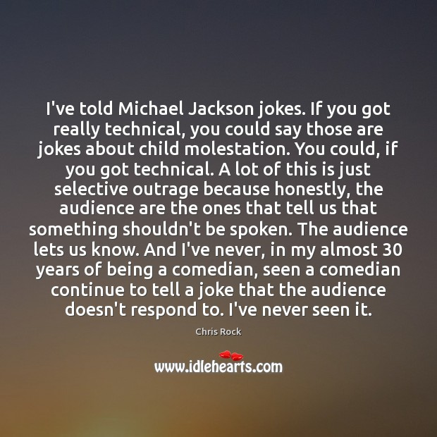 I've told Michael Jackson jokes. If you got really technical, you could Chris Rock Picture Quote