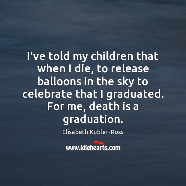 I've told my children that when I die, to release balloons in Elisabeth Kubler-Ross Picture Quote
