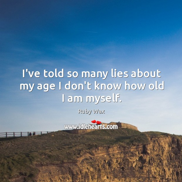 I've told so many lies about my age I don't know how old I am myself. Ruby Wax Picture Quote