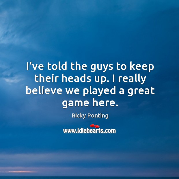 I've told the guys to keep their heads up. I really believe we played a great game here. Ricky Ponting Picture Quote
