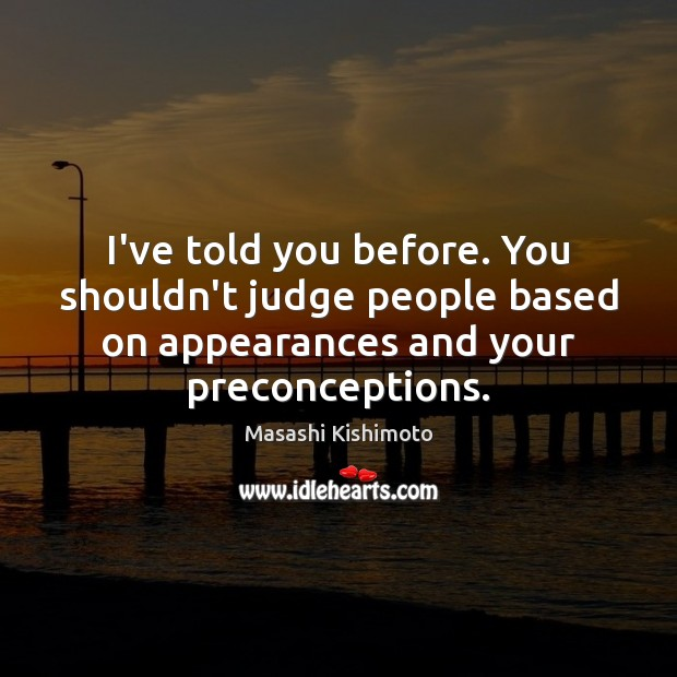 I've told you before. You shouldn't judge people based on appearances and Masashi Kishimoto Picture Quote