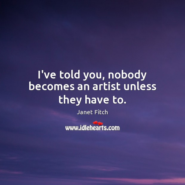 I've told you, nobody becomes an artist unless they have to. Image