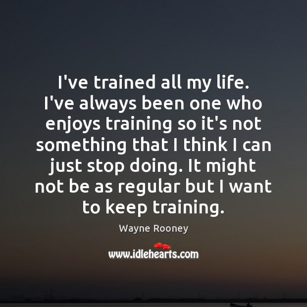I've trained all my life. I've always been one who enjoys training Wayne Rooney Picture Quote