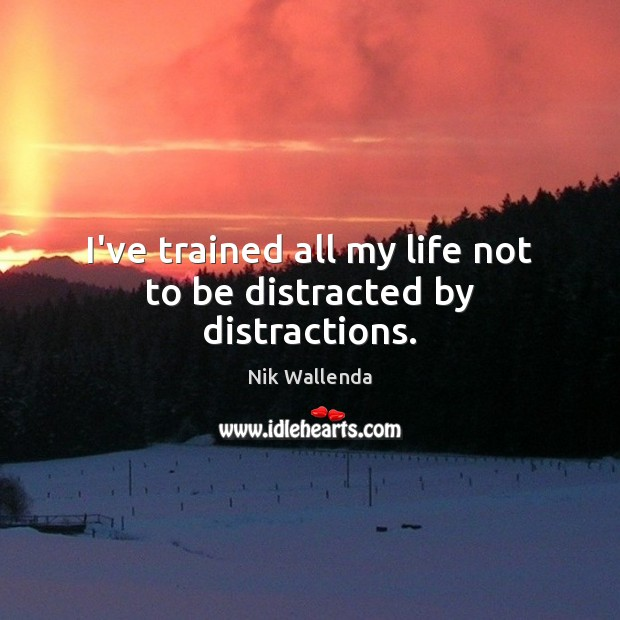 I've trained all my life not to be distracted by distractions. Image