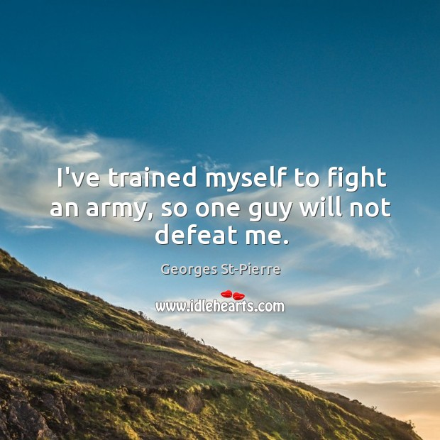 I've trained myself to fight an army, so one guy will not defeat me. Image