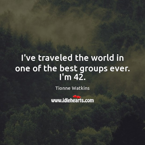 I've traveled the world in one of the best groups ever. I'm 42. Image
