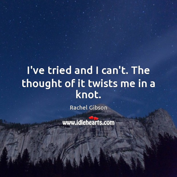 I've tried and I can't. The thought of it twists me in a knot. Image