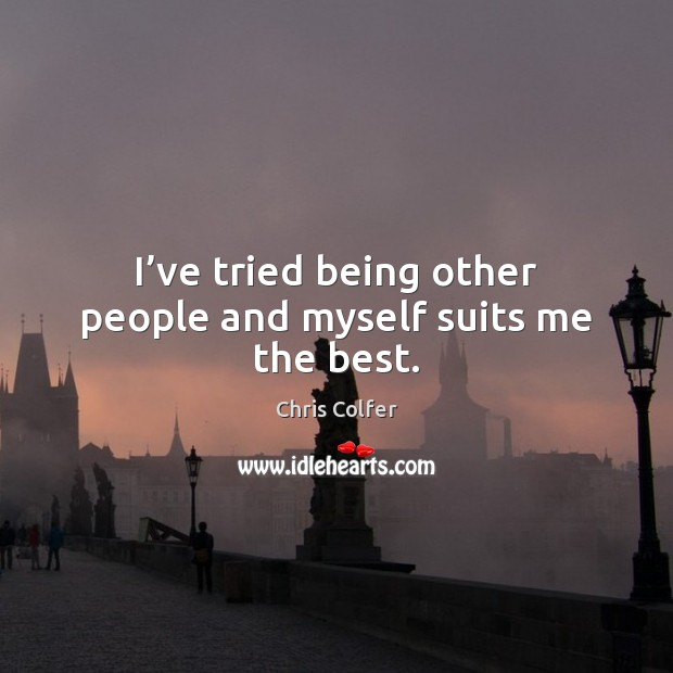 I've tried being other people and myself suits me the best. Chris Colfer Picture Quote