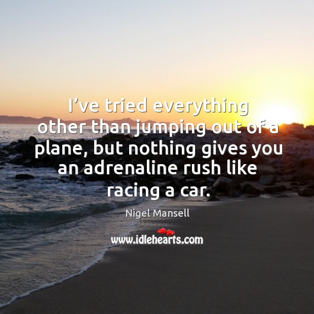 I've tried everything other than jumping out of a plane, but nothing gives you an adrenaline rush like racing a car. Nigel Mansell Picture Quote