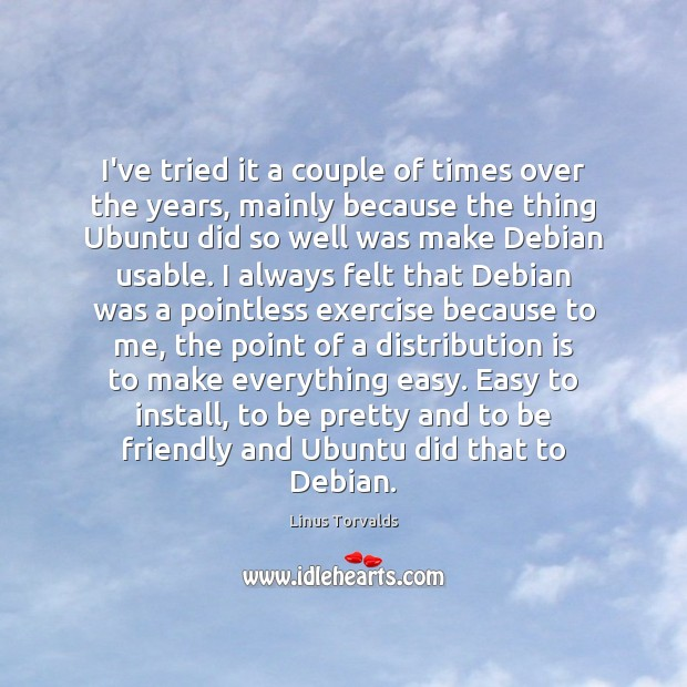 I've tried it a couple of times over the years, mainly because Linus Torvalds Picture Quote