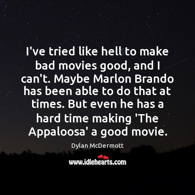 I've tried like hell to make bad movies good, and I can't. Dylan McDermott Picture Quote