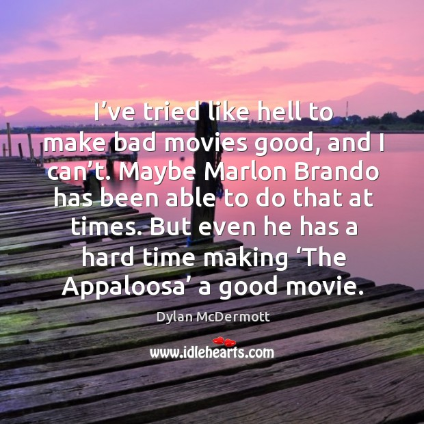 I've tried like hell to make bad movies good, and I can't. Maybe marlon brando has been able to do that at times. Dylan McDermott Picture Quote