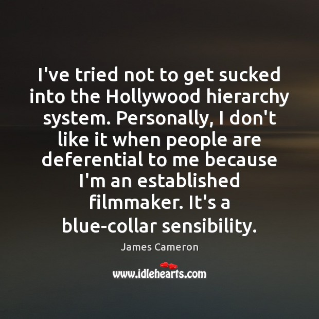 I've tried not to get sucked into the Hollywood hierarchy system. Personally, James Cameron Picture Quote