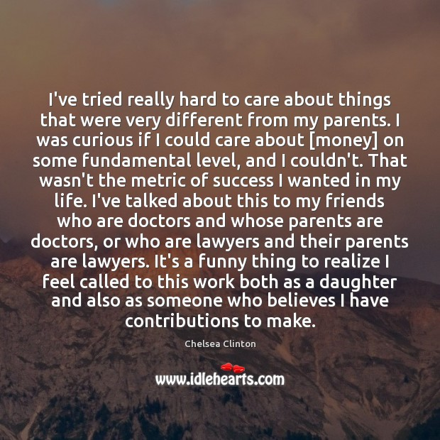 I've tried really hard to care about things that were very different Chelsea Clinton Picture Quote