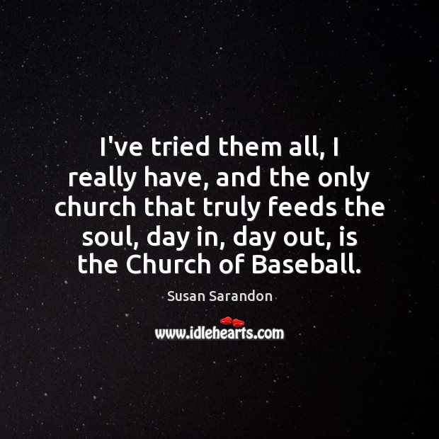 I've tried them all, I really have, and the only church that Susan Sarandon Picture Quote