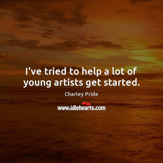I've tried to help a lot of young artists get started. Image